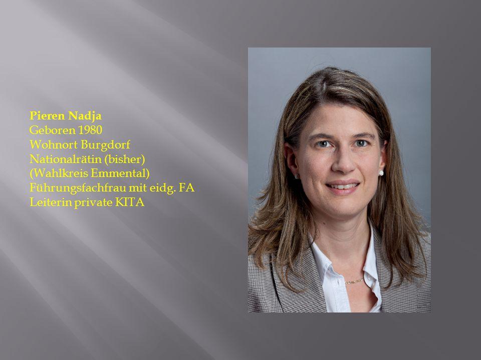 Pieren Nadja Geboren 1980. Wohnort Burgdorf. Nationalrätin (bisher) (Wahlkreis Emmental) Führungsfachfrau mit eidg. FA.