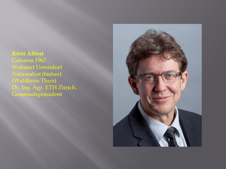 Rösti Albert Geboren 1967. Wohnort Uetendorf. Nationalrat (bisher) (Wahlkreis Thun) Dr.