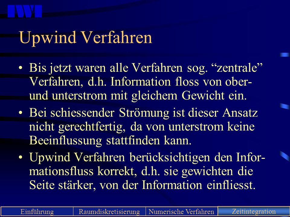 Upwind Verfahren Bis jetzt waren alle Verfahren sog. zentrale Verfahren, d.h. Information floss von ober- und unterstrom mit gleichem Gewicht ein.
