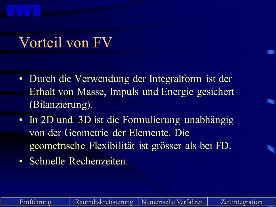 Vorteil von FV Durch die Verwendung der Integralform ist der Erhalt von Masse, Impuls und Energie gesichert (Bilanzierung).