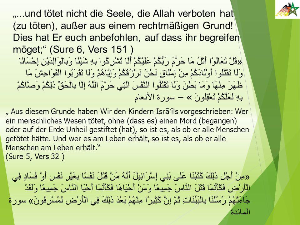 """""""...und tötet nicht die Seele, die Allah verboten hat (zu töten), außer aus einem rechtmäßigen Grund! Dies hat Er euch anbefohlen, auf dass ihr begreifen möget; (Sure 6, Vers 151 )"""