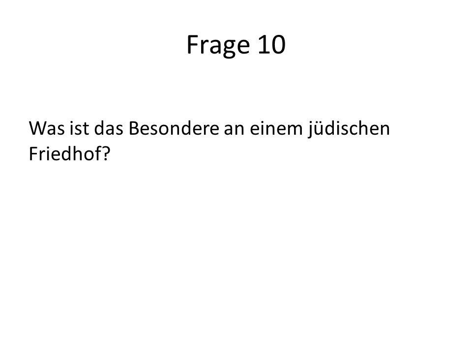 Frage 10 Was ist das Besondere an einem jüdischen Friedhof
