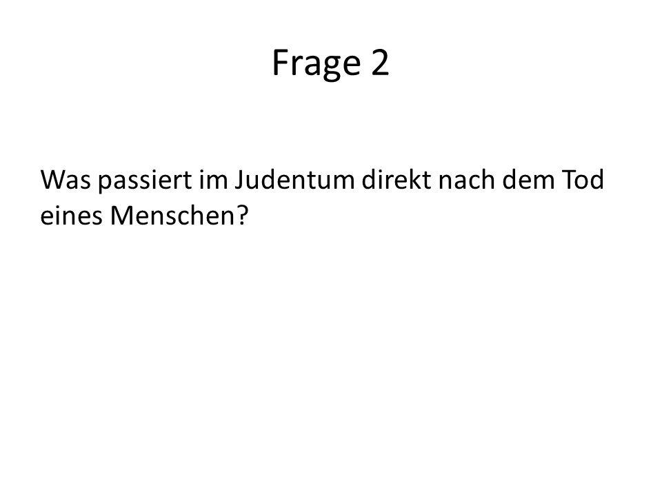Frage 2 Was passiert im Judentum direkt nach dem Tod eines Menschen