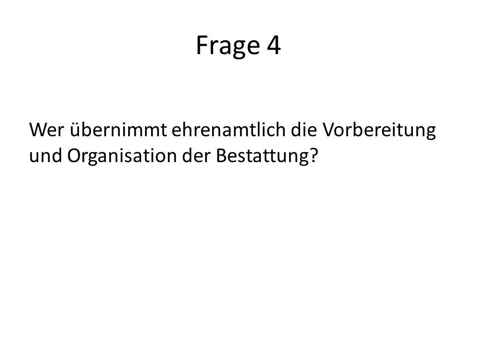 Frage 4 Wer übernimmt ehrenamtlich die Vorbereitung und Organisation der Bestattung