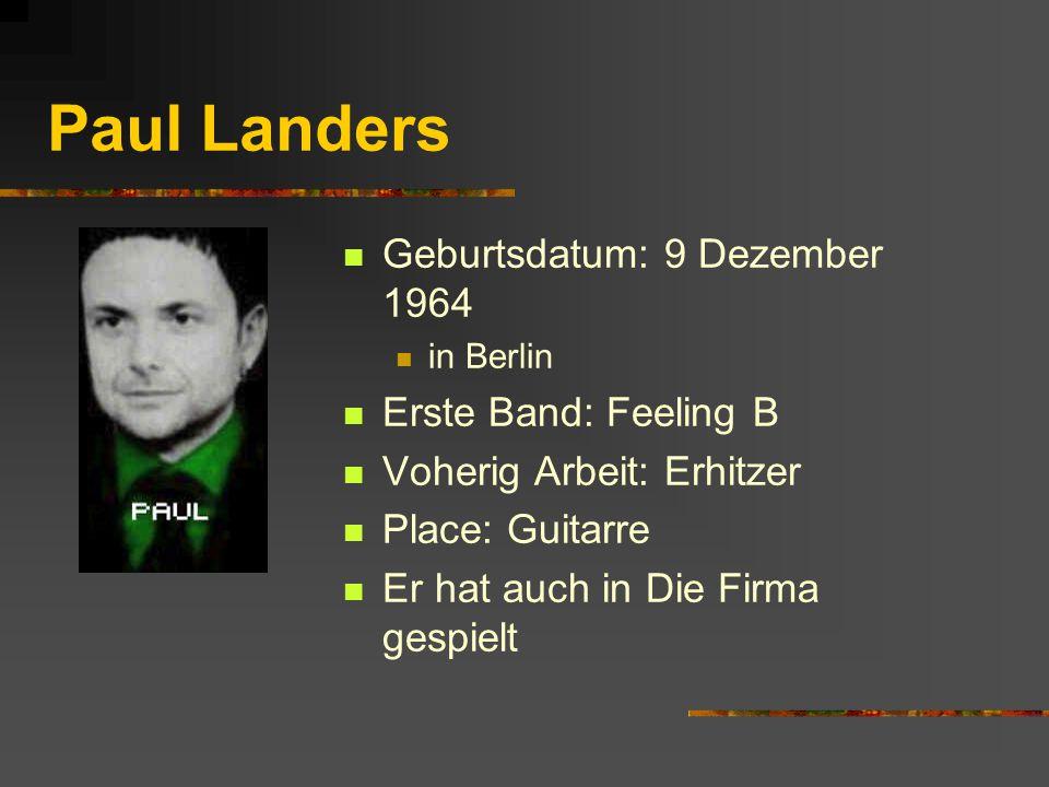 Paul Landers Geburtsdatum: 9 Dezember 1964 Erste Band: Feeling B