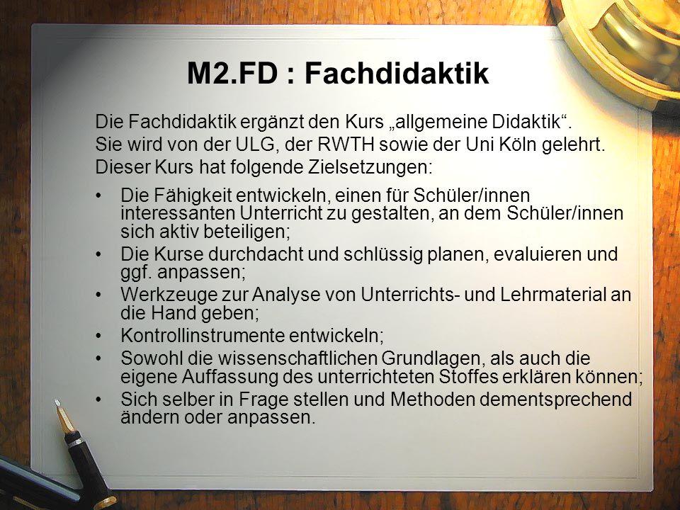 """M2.FD : Fachdidaktik Die Fachdidaktik ergänzt den Kurs """"allgemeine Didaktik . Sie wird von der ULG, der RWTH sowie der Uni Köln gelehrt."""
