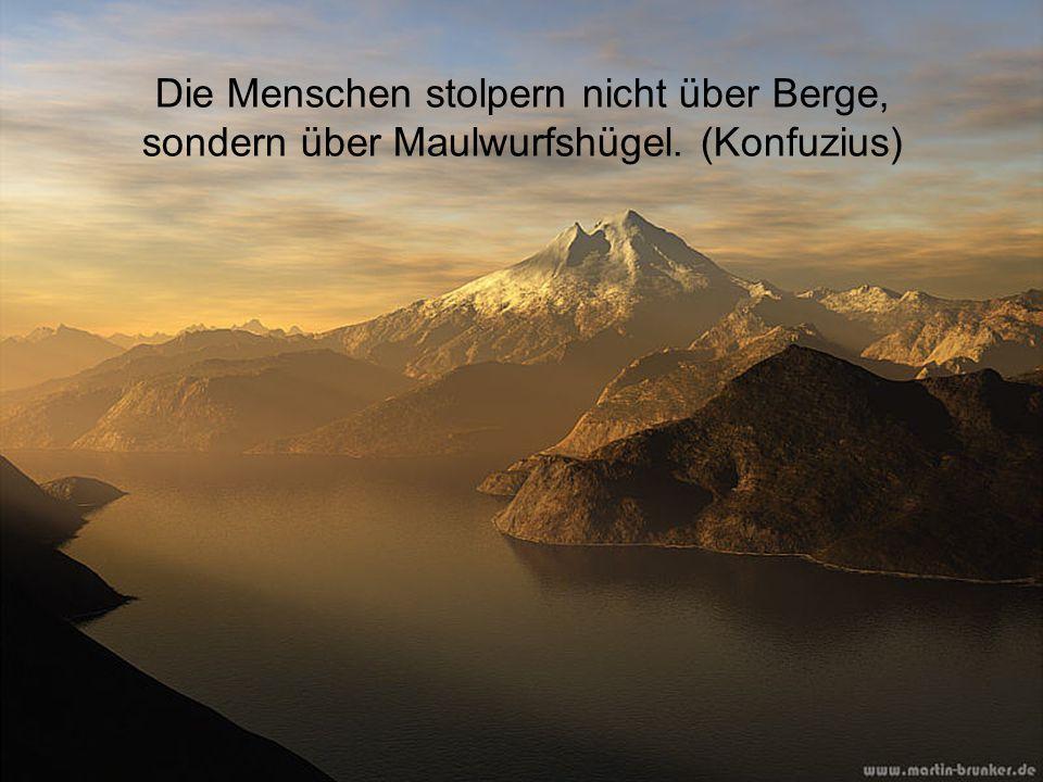 Die Menschen stolpern nicht über Berge,