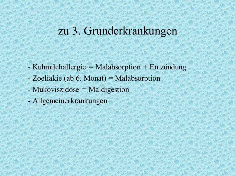 zu 3. Grunderkrankungen - Kuhmilchallergie = Malabsorption + Entzündung. - Zoeliakie (ab 6. Monat) = Malabsorption.