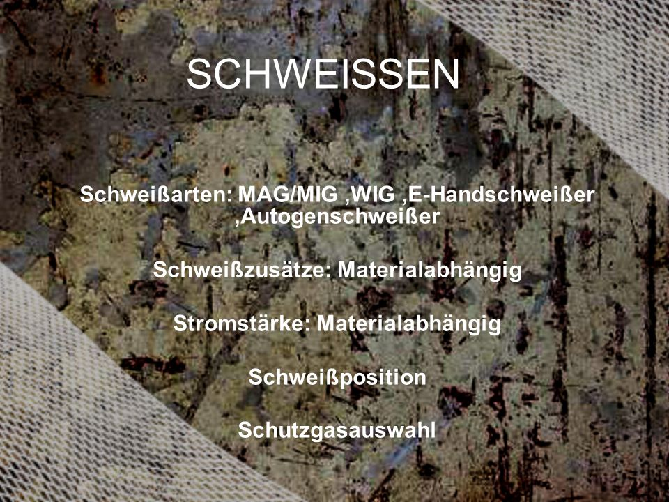 SCHWEISSEN Schweißarten: MAG/MIG ,WIG ,E-Handschweißer ,Autogenschweißer. Schweißzusätze: Materialabhängig.
