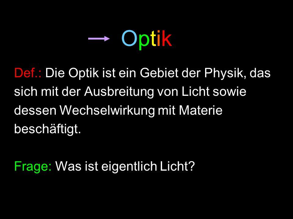 Optik Def.: Die Optik ist ein Gebiet der Physik, das
