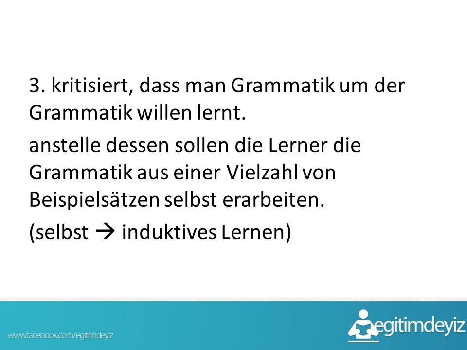 3. kritisiert, dass man Grammatik um der Grammatik willen lernt
