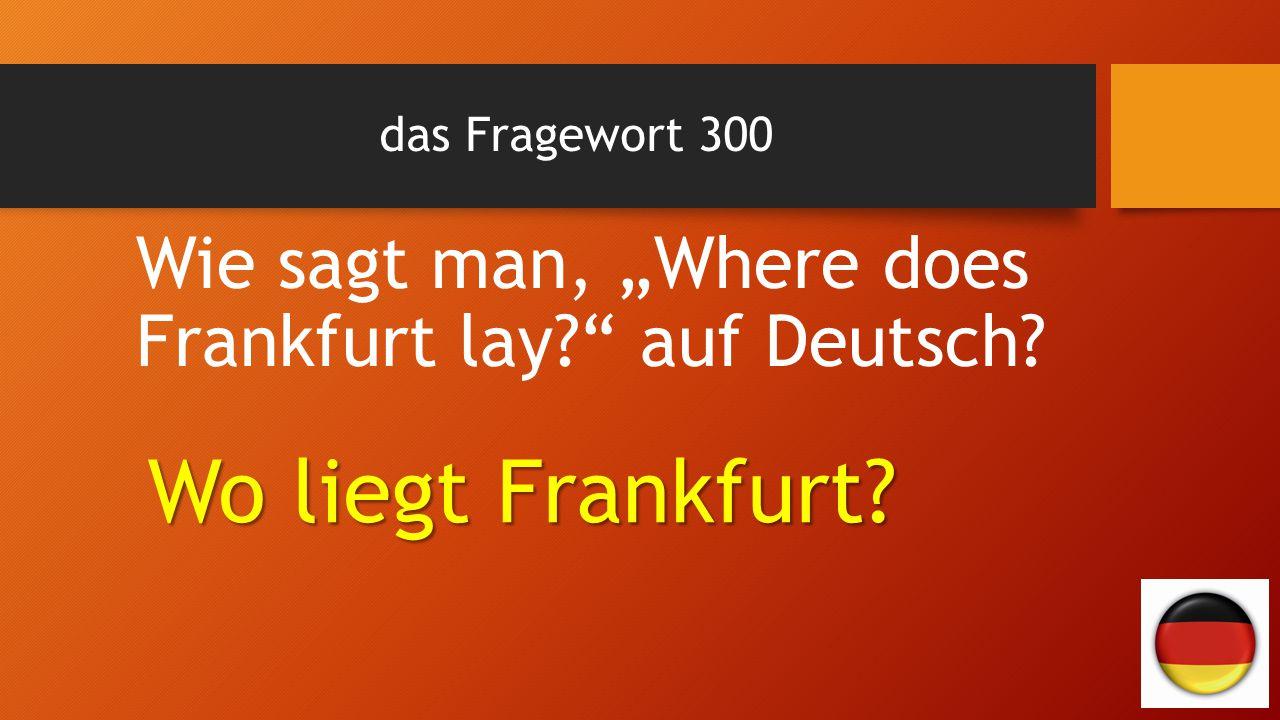 """das Fragewort 300 Wie sagt man, """"Where does Frankfurt lay auf Deutsch Wo liegt Frankfurt"""