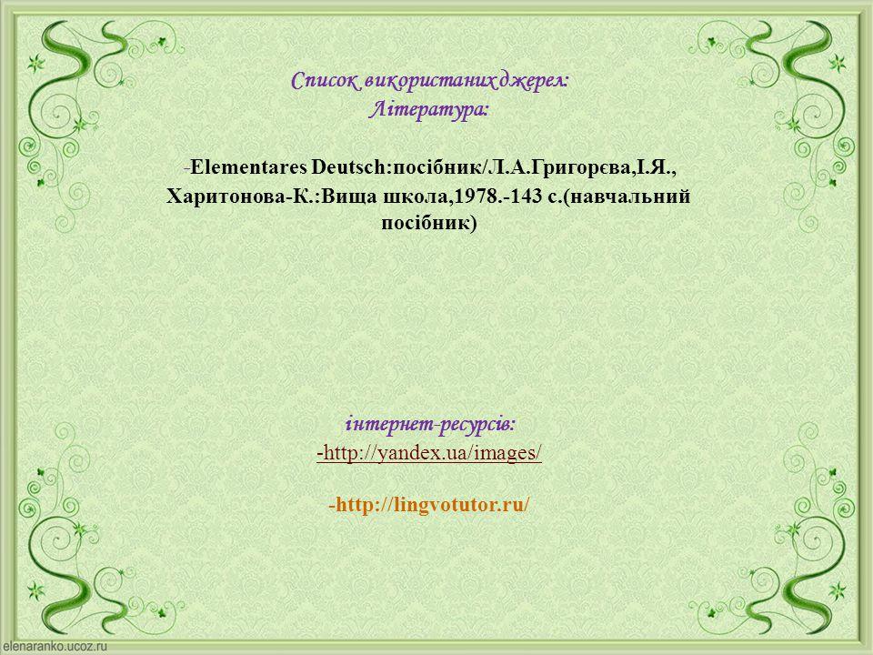 Список використаних джерел: Література: -Elementares Deutsch:посібник/Л.А.Григорєва,І.Я., Харитонова-К.:Вища школа,1978.-143 с.(навчальний посібник)