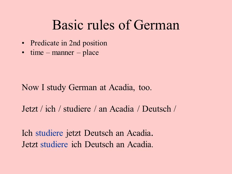 Basic rules of German Now I study German at Acadia, too.
