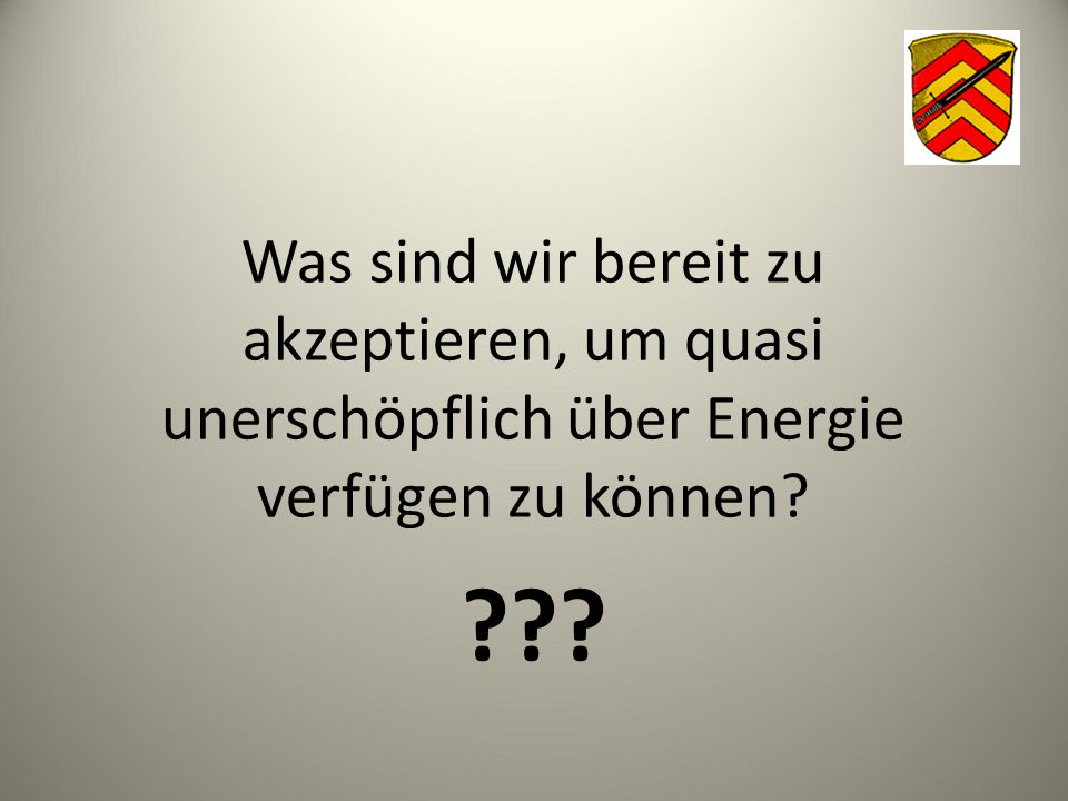 Was sind wir bereit zu akzeptieren, um quasi unerschöpflich über Energie verfügen zu können