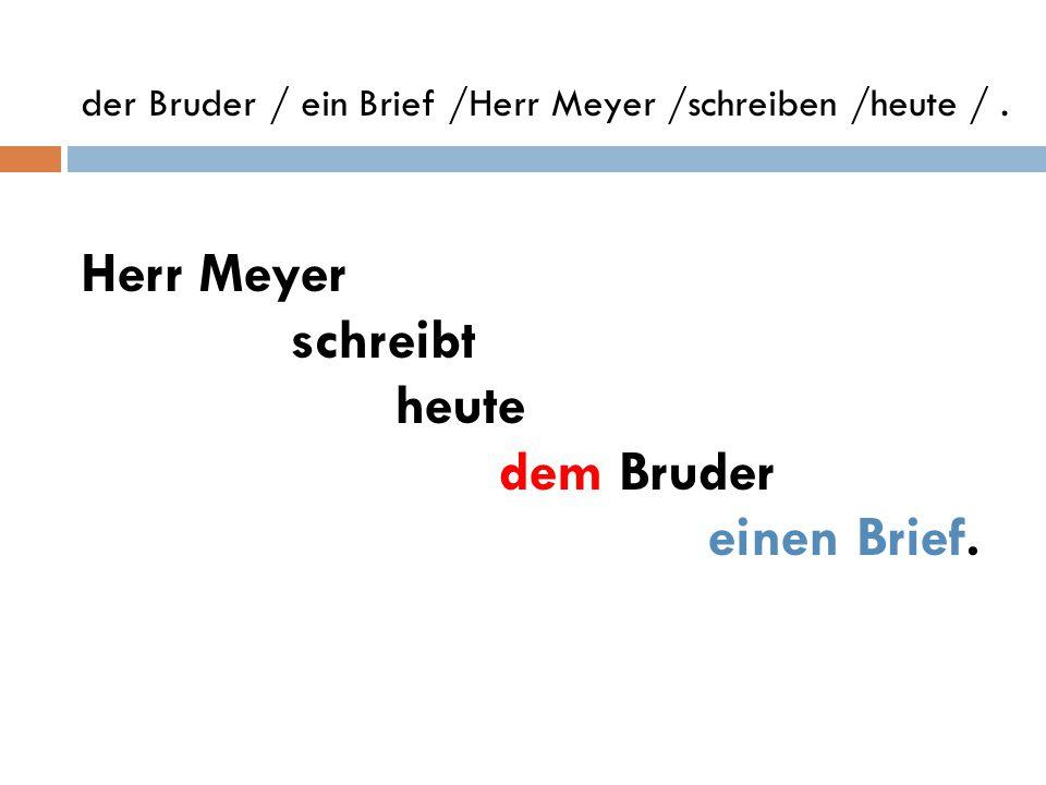 der Bruder / ein Brief /Herr Meyer /schreiben /heute / .