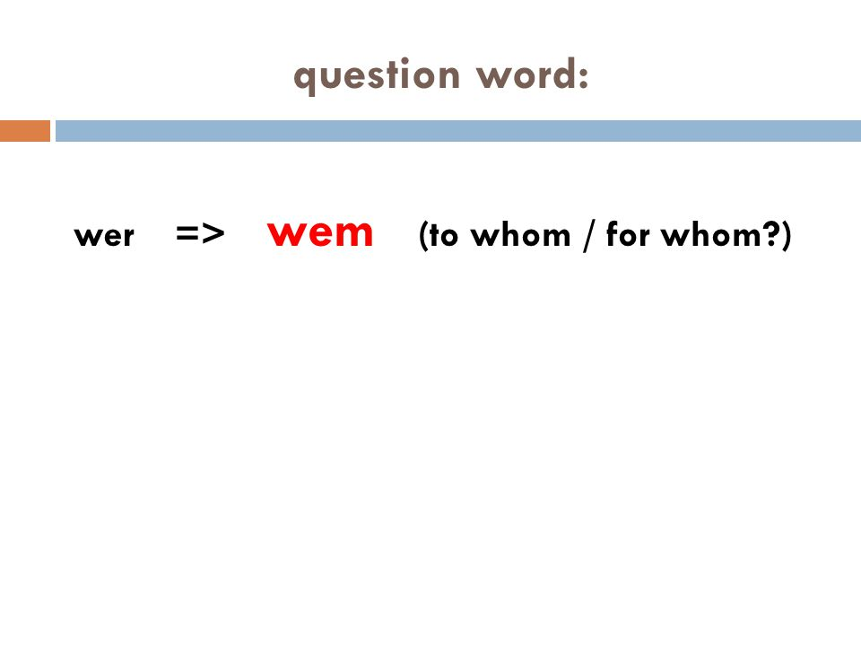 question word: wer => wem (to whom / for whom )
