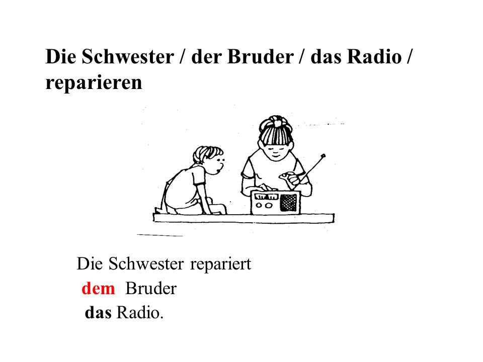 Die Schwester / der Bruder / das Radio / reparieren