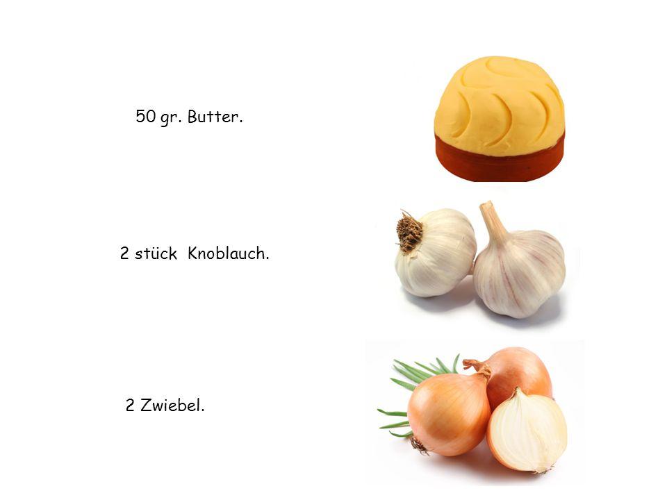 50 gr. Butter. 2 stück Knoblauch. 2 Zwiebel.