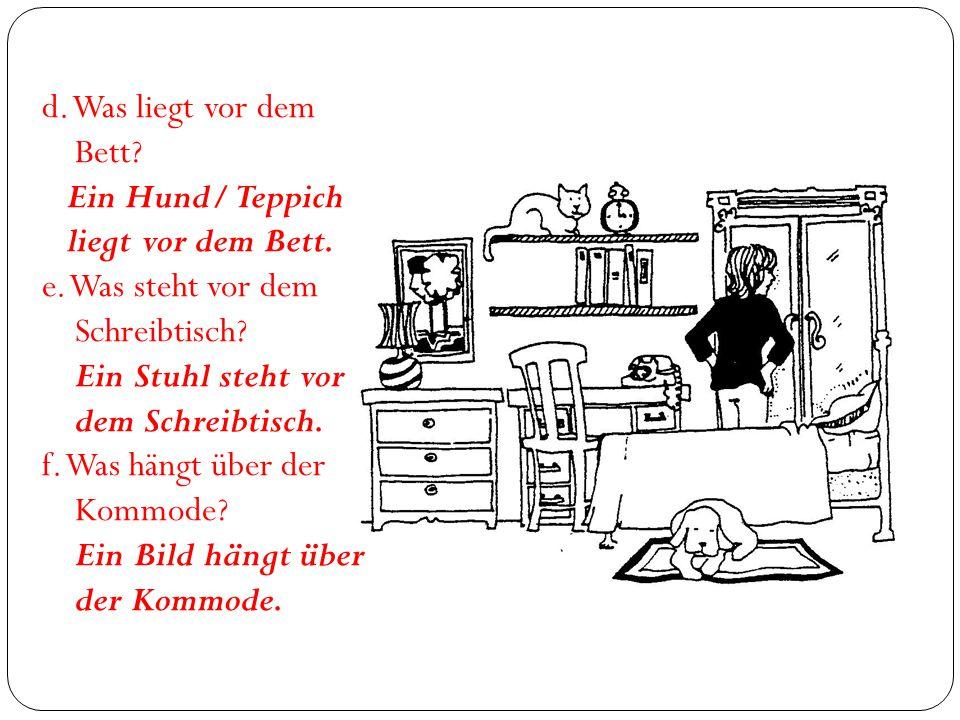 d. Was liegt vor dem Bett Ein Hund/ Teppich. liegt vor dem Bett. e. Was steht vor dem. Schreibtisch