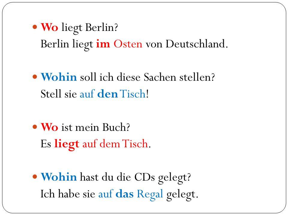 Wo liegt Berlin Berlin liegt im Osten von Deutschland. Wohin soll ich diese Sachen stellen Stell sie auf den Tisch!