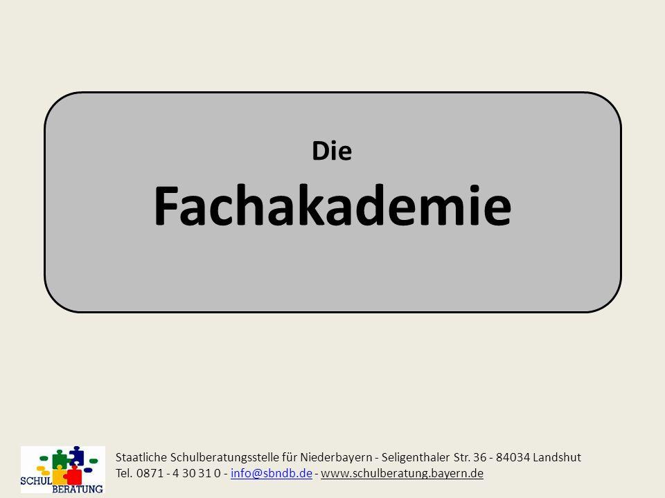 Die Fachakademie. Staatliche Schulberatungsstelle für Niederbayern - Seligenthaler Str. 36 - 84034 Landshut.