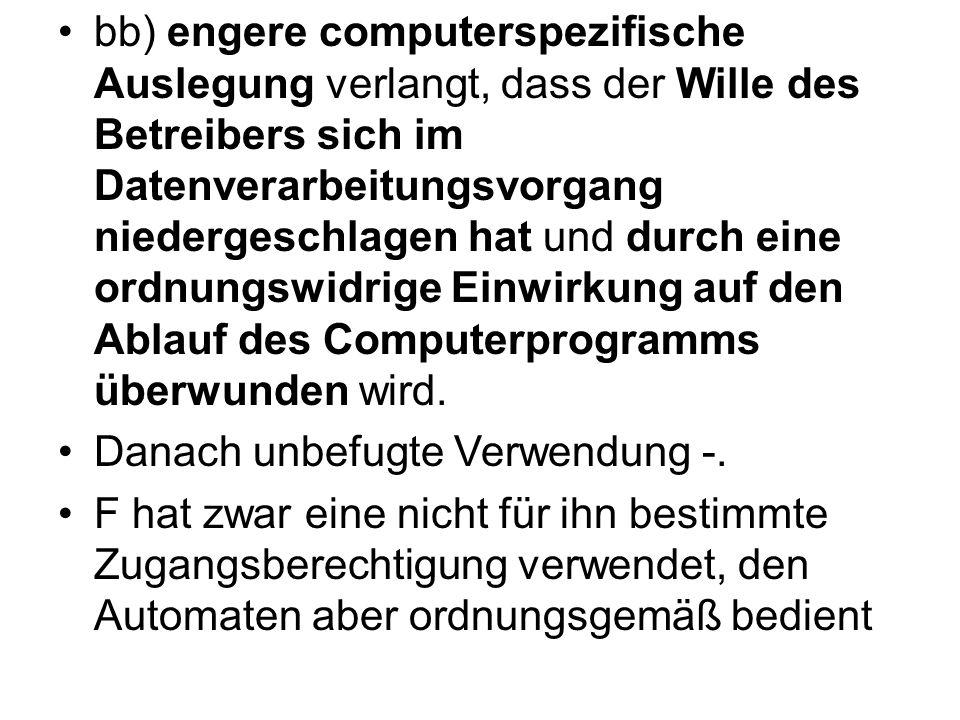 bb) engere computerspezifische Auslegung verlangt, dass der Wille des Betreibers sich im Datenverarbeitungsvorgang niedergeschlagen hat und durch eine ordnungswidrige Einwirkung auf den Ablauf des Computerprogramms überwunden wird.