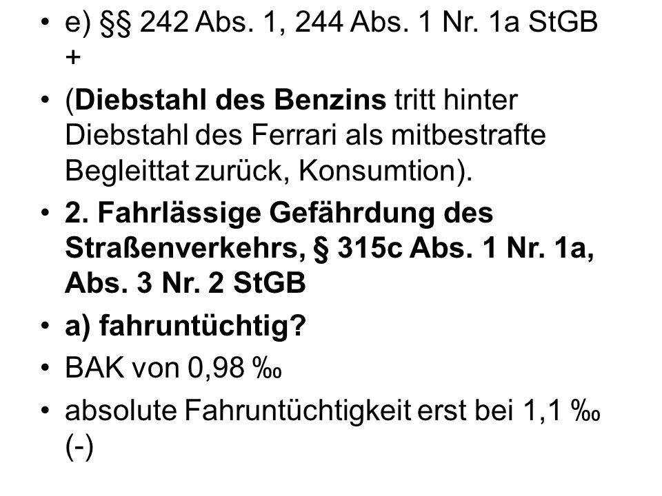e) §§ 242 Abs. 1, 244 Abs. 1 Nr. 1a StGB + (Diebstahl des Benzins tritt hinter Diebstahl des Ferrari als mitbestrafte Begleittat zurück, Konsumtion).
