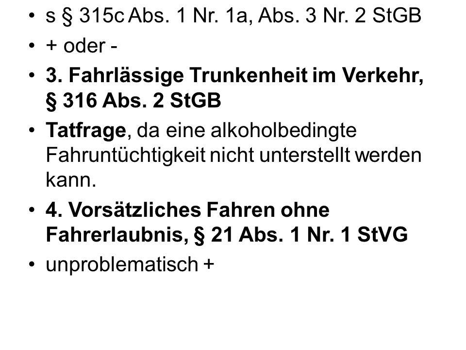 s § 315c Abs. 1 Nr. 1a, Abs. 3 Nr. 2 StGB + oder - 3. Fahrlässige Trunkenheit im Verkehr, § 316 Abs. 2 StGB.