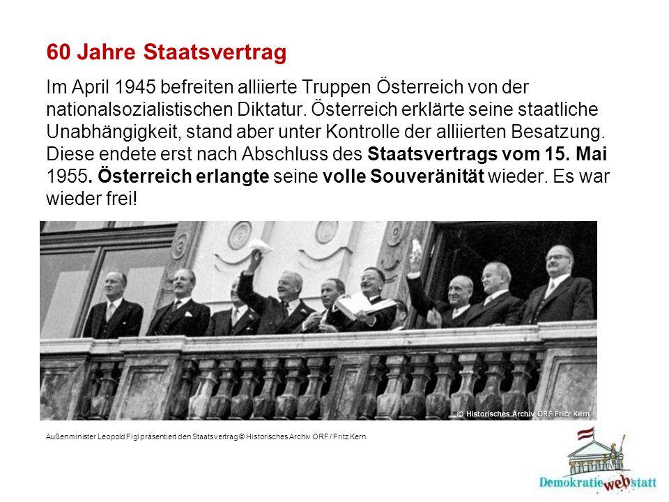 60 Jahre Staatsvertrag Im April 1945 befreiten alliierte Truppen Österreich von der nationalsozialistischen Diktatur. Österreich erklärte seine staatliche Unabhängigkeit, stand aber unter Kontrolle der alliierten Besatzung. Diese endete erst nach Abschluss des Staatsvertrags vom 15. Mai 1955. Österreich erlangte seine volle Souveränität wieder. Es war wieder frei!