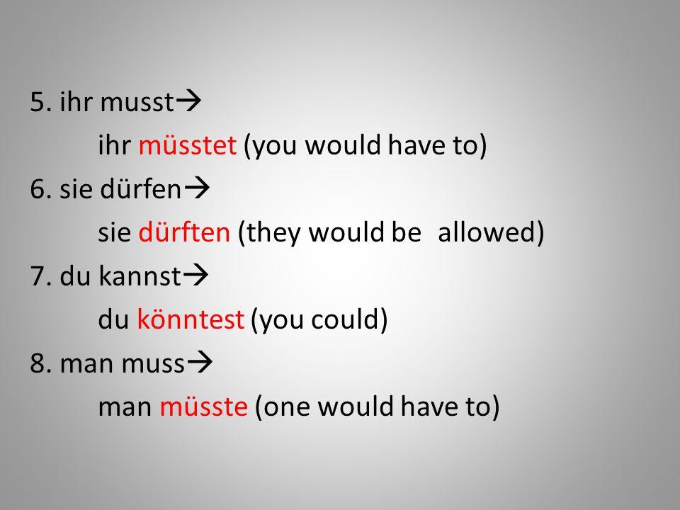 5. ihr musst ihr müsstet (you would have to) 6. sie dürfen sie dürften (they would be allowed)