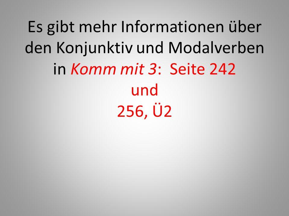 Es gibt mehr Informationen über den Konjunktiv und Modalverben in Komm mit 3: Seite 242 und 256, Ü2