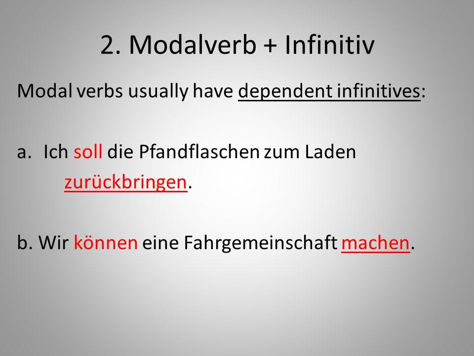2. Modalverb + Infinitiv Modal verbs usually have dependent infinitives: Ich soll die Pfandflaschen zum Laden.
