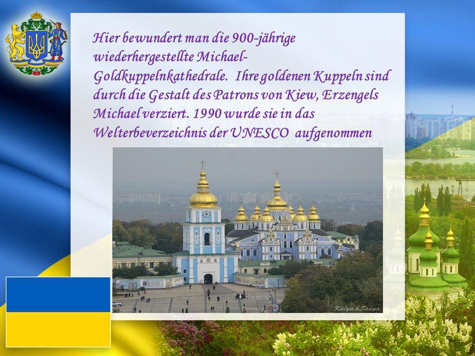 Hier bewundert man die 900-jährige wiederhergestellte Michael-Goldkuppelnkathedrale. Ihre goldenen Kuppeln sind durch die Gestalt des Patrons von Kiew, Erzengels Michael verziert. 1990 wurde sie in das Welterbeverzeichnis der UNESCO aufgenommen