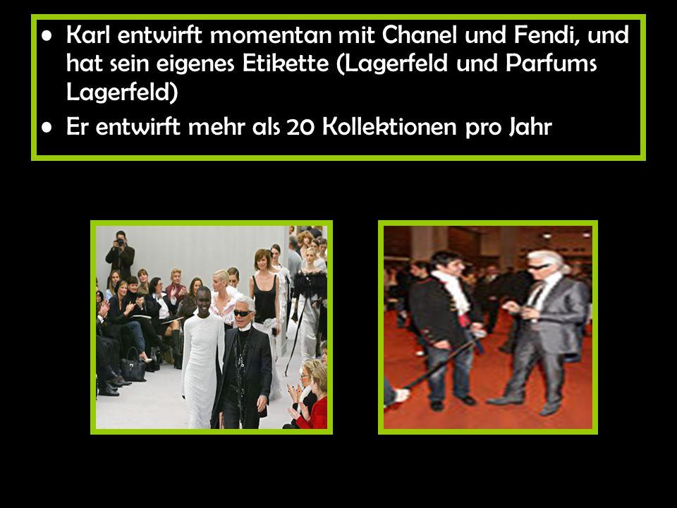 Karl entwirft momentan mit Chanel und Fendi, und hat sein eigenes Etikette (Lagerfeld und Parfums Lagerfeld)