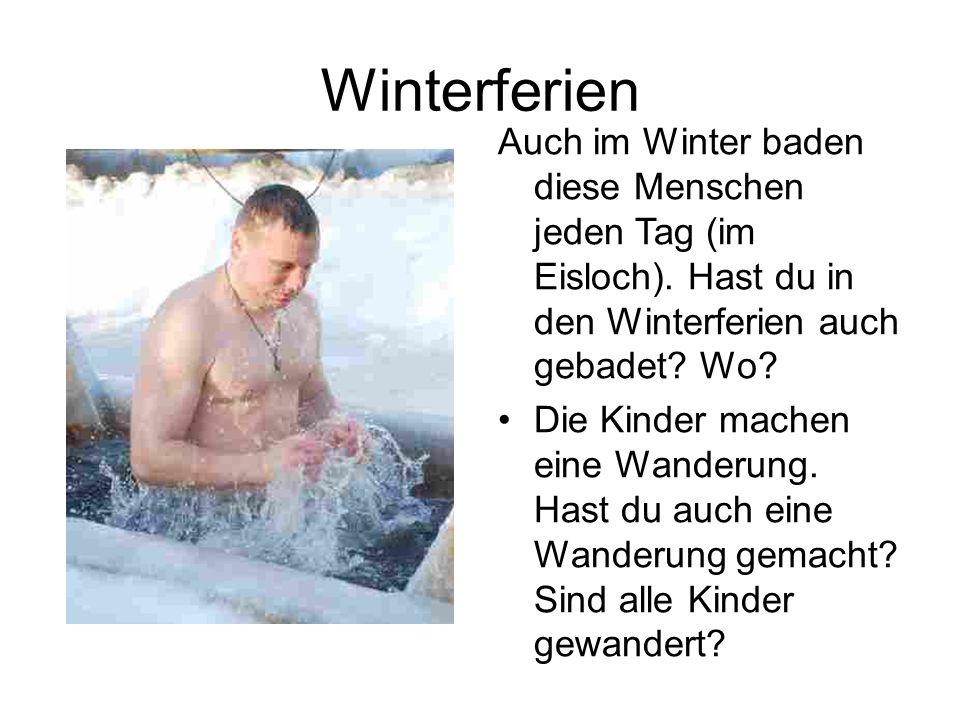 Winterferien Auch im Winter baden diese Menschen jeden Tag (im Eisloch). Hast du in den Winterferien auch gebadet Wo