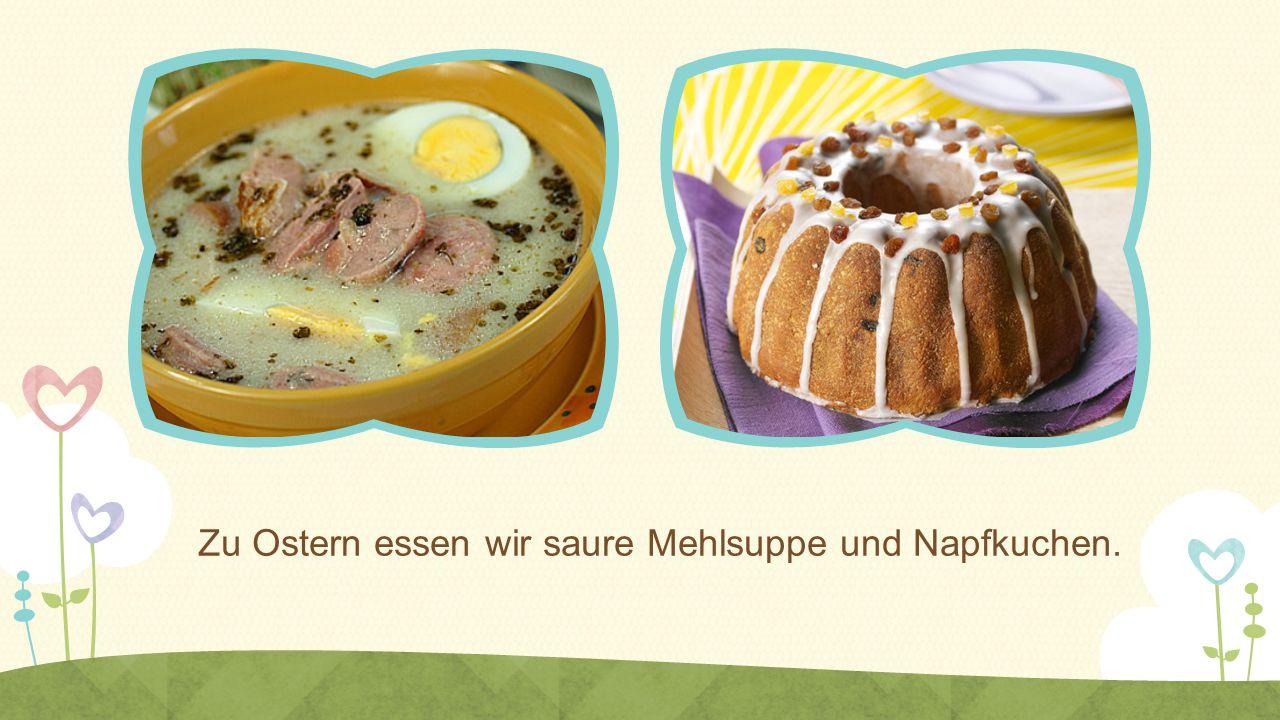 Zu Ostern essen wir saure Mehlsuppe und Napfkuchen.
