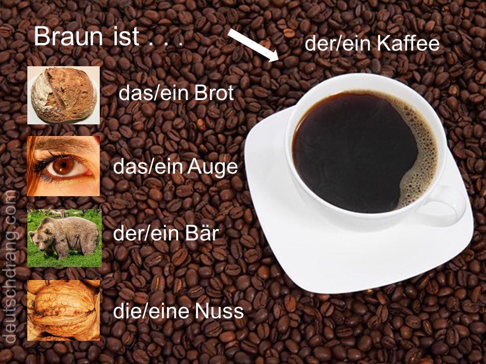 Braun ist . . . der/ein Kaffee das/ein Brot das/ein Auge der/ein Bär