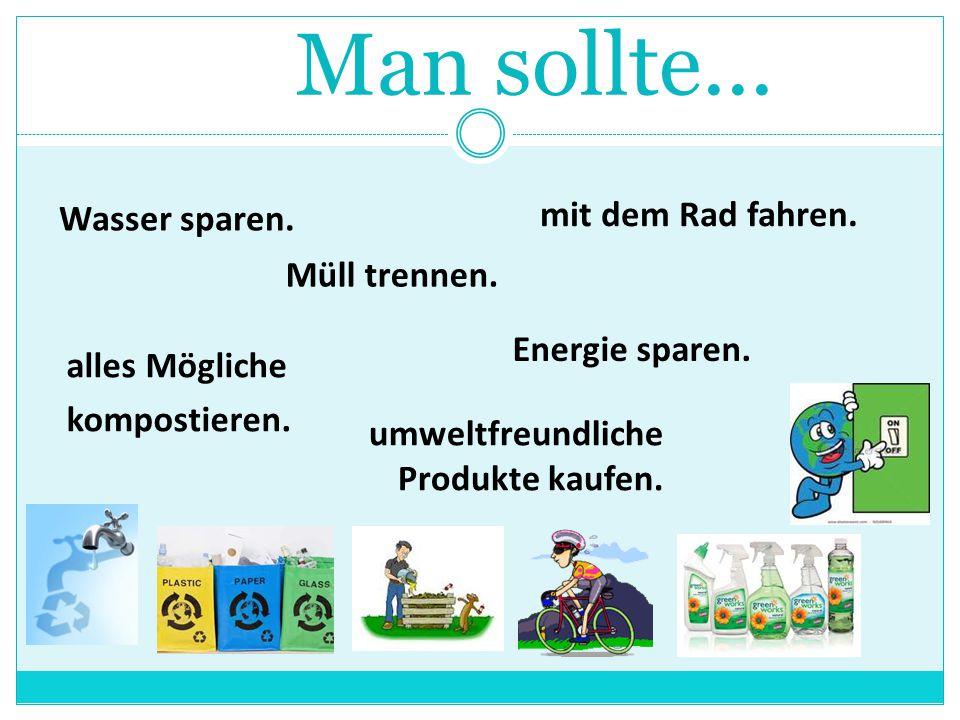 Man sollte... Wasser sparen. mit dem Rad fahren. Müll trennen.