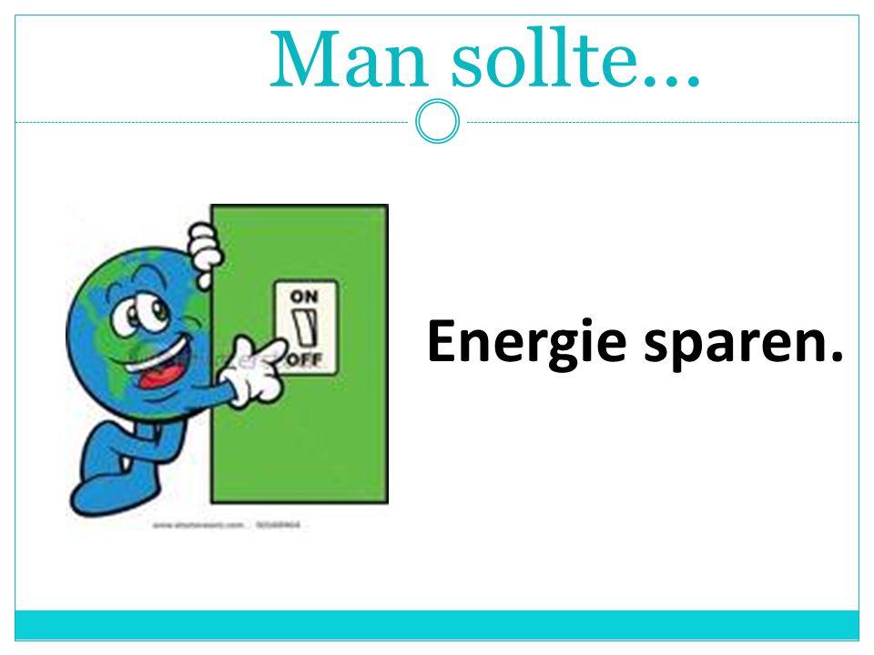Man sollte... Energie sparen.