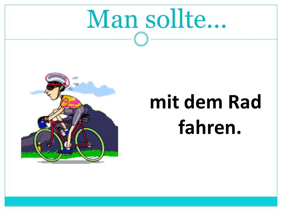 Man sollte... mit dem Rad fahren.