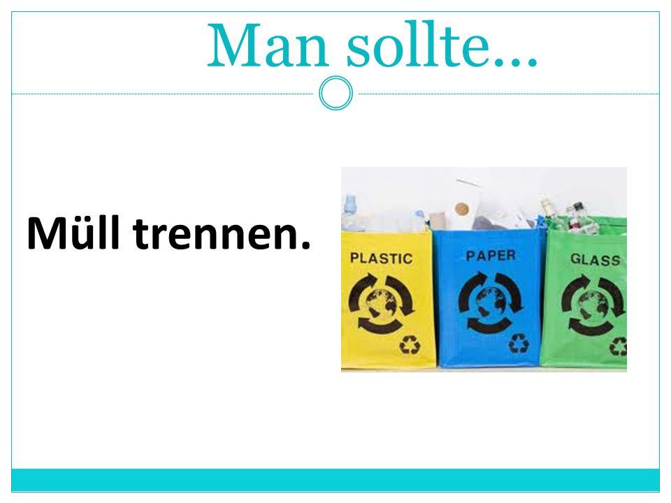 Man sollte... Müll trennen.