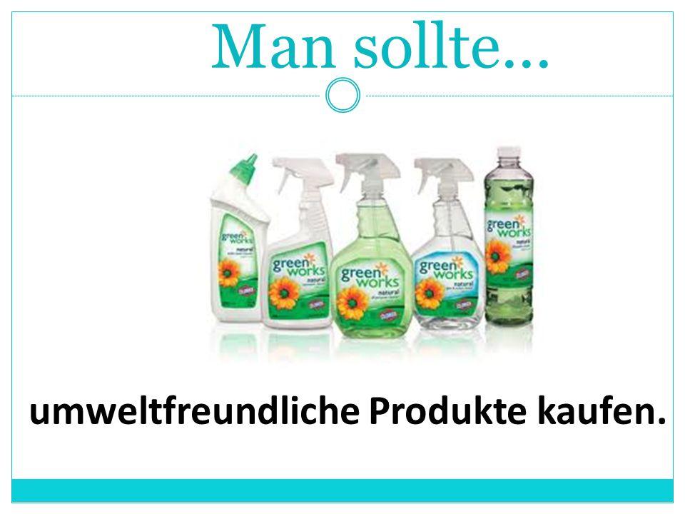 Man sollte... umweltfreundliche Produkte kaufen.