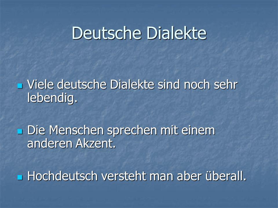 Deutsche Dialekte Viele deutsche Dialekte sind noch sehr lebendig.