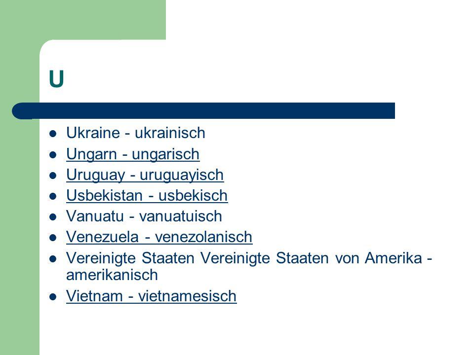 U Ukraine - ukrainisch Ungarn - ungarisch Uruguay - uruguayisch