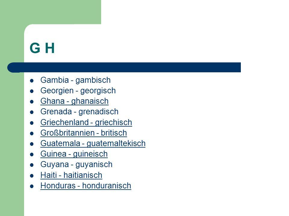 G H Gambia - gambisch Georgien - georgisch Ghana - ghanaisch