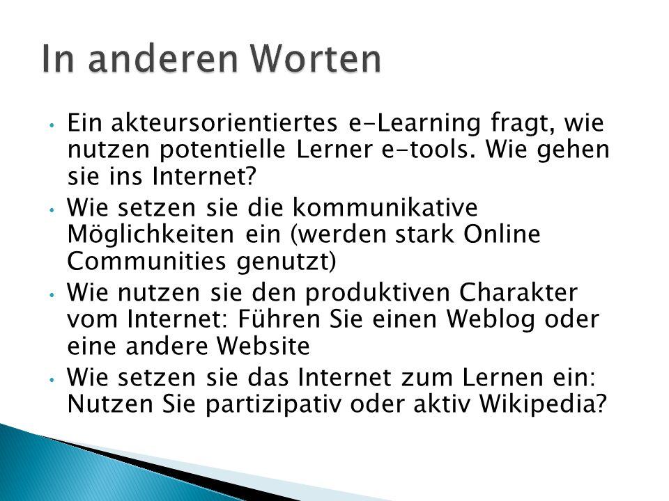 In anderen Worten Ein akteursorientiertes e-Learning fragt, wie nutzen potentielle Lerner e-tools. Wie gehen sie ins Internet