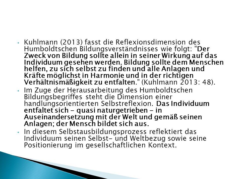 Kuhlmann (2013) fasst die Reflexionsdimension des Humboldtschen Bildungsverständnisses wie folgt: Der Zweck von Bildung sollte allein in seiner Wirkung auf das Individuum gesehen werden. Bildung sollte dem Menschen helfen, zu sich selbst zu finden und alle Anlagen und Kräfte möglichst in Harmonie und in der richtigen Verhältnismäßigkeit zu entfalten. (Kuhlmann 2013: 48).