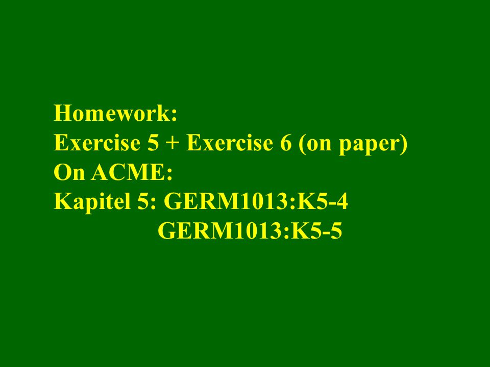 Homework: Exercise 5 + Exercise 6 (on paper) On ACME: Kapitel 5: GERM1013:K5-4 GERM1013:K5-5