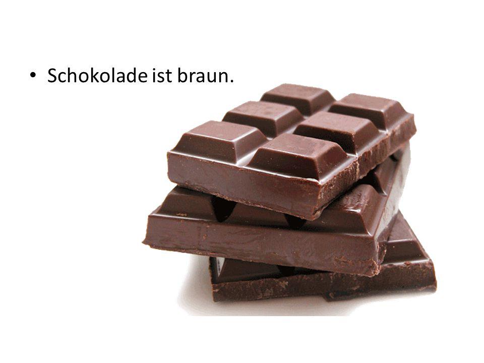 Schokolade ist braun.